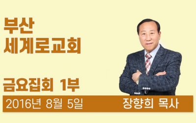 부산세계로교회 집회 20160805 금요집회 (1) 장향희목사
